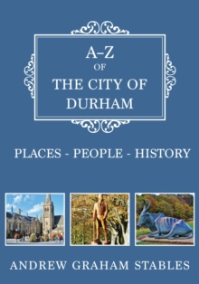 A-Z of the City of Durham : Places-People-History, Paperback / softback Book
