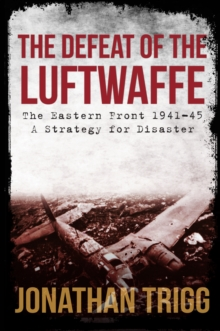 The Defeat of the Luftwaffe : The Eastern Front 1941-45, A Strategy for Disaster, Paperback / softback Book