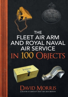 The Fleet Air Arm and Royal Naval Air Service in 100 Objects, Paperback / softback Book