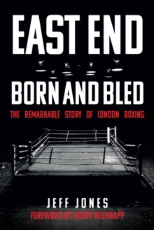 East End Born and Bled : The Remarkable Story of London Boxing, Paperback / softback Book