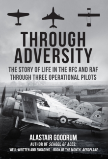 Through Adversity : The Story of Life in the RFC and RAF Through Three Operational Pilots, Hardback Book