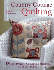 Country Cottage Quilting : 15 Quilt Projects Combining Stitchery and Patchwork, Paperback Book