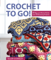 Crochet To Go! : 50 Mix-and-Match Motifs and 10 Stunning Projects, Spiral bound Book
