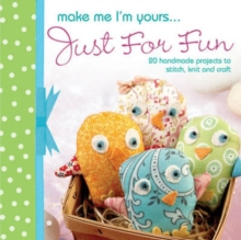 Make Me I'm Yours... Just for Fun : 20 Handmade Projects to Stitch, Knit and Craft, Hardback Book