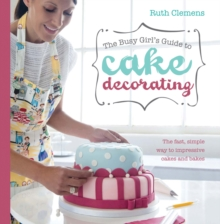 Busy Girls Guide to Cake Decorating : Create Impressive Cakes and Bakes No Matter What Your Time Limit, Paperback Book