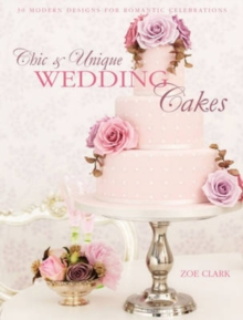 Chic & Unique Wedding Cakes : 30 Modern Designs for Romantic Celebrations, Hardback Book