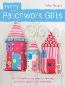 Pretty Patchwork Gifts : Over 25 Simple Sewing Projects Combining Patchwork, Applique and Embroidery, Paperback Book