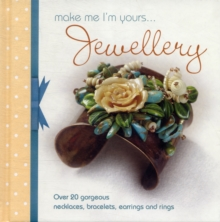 Make Me Im Yours Jewellery : Over 20 gorgeous necklaces, bracelets, earrings and rings, Hardback Book
