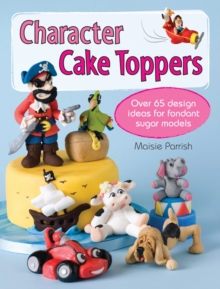 Character Cake Toppers : Over 65 designs for sugar fondant models, Paperback Book