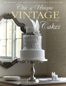 Chic & Unique Vintage Cakes : 30 Modern Cake Designs from Vintage Inspirations, Hardback Book
