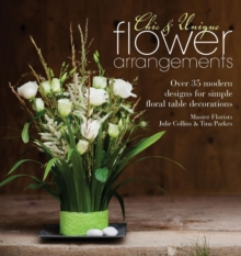 Chic & Unique Flower Arrangements : Over 35 Modern Designs for Simple Floral Table Decorations, Paperback Book