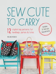 Sew Cute to Carry : 12 Stylish Bag Patterns for Handbags, Purses & Totes, Paperback Book