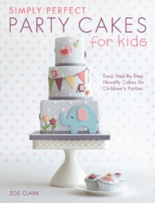 Simply Perfect Party Cakes for Kids : Easy step-by-step novelty cakes for children's parties, Paperback / softback Book