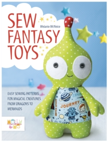 Sew Fantasy Toys : Easy Sewing Patterns for Magical Creatures from Dragons to Mermaids, Paperback Book