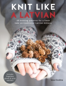 Knit Like A Latvian : 50 knitting patterns for a fresh take on traditional Latvian mittens, Paperback Book