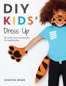 DIY Kids' Dress Up : 36 simple sewn accessories for creative play, Paperback Book