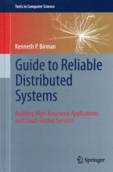 Guide to Reliable Distributed Systems : Building High-Assurance Applications and Cloud-Hosted Services, Hardback Book