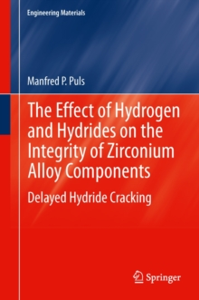 The Effect of Hydrogen and Hydrides on the Integrity of Zirconium Alloy Components : Delayed Hydride Cracking, Hardback Book