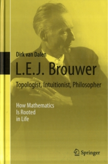 L.E.J. Brouwer - Topologist, Intuitionist, Philosopher : How Mathematics Is Rooted in Life, Hardback Book