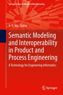 Semantic Modeling and Interoperability in Product and Process Engineering : A Technology for Engineering Informatics, Hardback Book