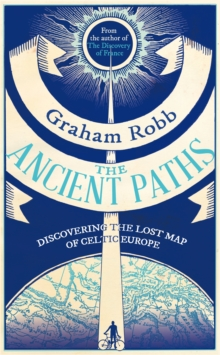 The Ancient Paths : Discovering the Lost Map of Celtic Europe, EPUB eBook