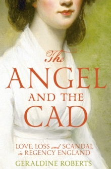 The Angel and the Cad : Love, Loss and Scandal in Regency England, Paperback Book