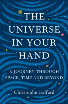 The Universe in Your Hand : A Journey Through Space, Time and Beyond, Hardback Book
