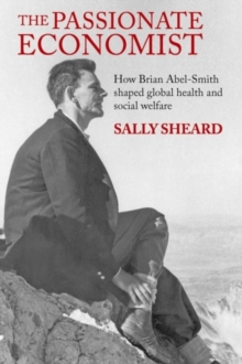 The Passionate Economist : How Brian Abel-Smith shaped global health and social welfare, Hardback Book