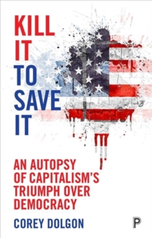 Kill It to Save It : An Autopsy of Capitalism's Triumph over Democracy, Paperback / softback Book