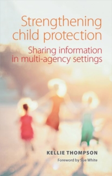 Strengthening child protection : Sharing information in multi-agency settings, Paperback / softback Book