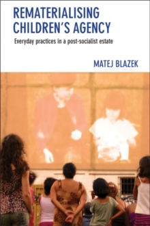 Rematerialising Children's Agency : Everyday Practices in a Post-Socialist Estate, Hardback Book
