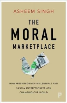 The moral marketplace : How mission-driven millennials and social entrepreneurs are changing our world, Paperback / softback Book