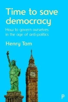 Time to save democracy : How to govern ourselves in the age of anti-politics, Paperback / softback Book