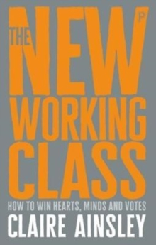 The new working class : How to win hearts, minds and votes, Paperback Book