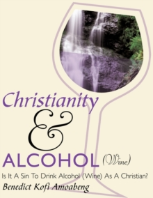 Christianity and Alcohol(Wine) : Is It A Sin To Drink Alcohol (Wine) As A Christian?, Paperback / softback Book