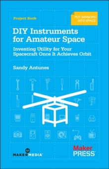 DIY Instruments for Amateur Space : Inventing Utility for Your Spacecraft Once it Achieves Orbit, Paperback / softback Book
