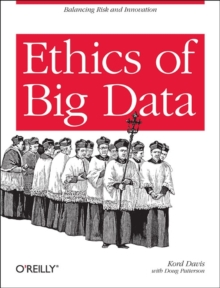 Ethics of Big Data : Balancing Risk and Innovation, Paperback Book