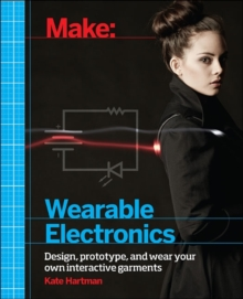 Make: Wearable and Flexible Electronics : Tools and Techniques for Prototyping Wearable Electronics, Paperback Book