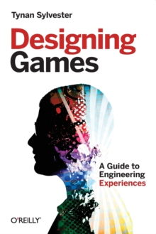Designing Games : A Guide to Engineering Experiences, Paperback / softback Book