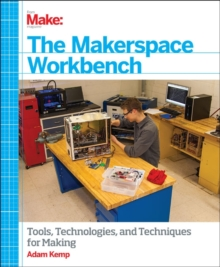 Make - The Makerspace Workbench : Tools, Technologies and Techniques for Making, Paperback / softback Book