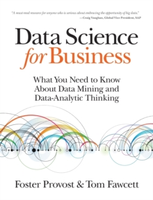 Data Science for Business : What You Need to Know About Data Mining and Data-Analytic Thinking, Paperback / softback Book