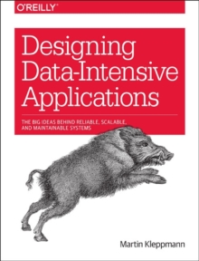 Designing Data-Intensive Applications : The Big Ideas Behind Reliable, Scalable, and Maintainable Systems, Paperback / softback Book