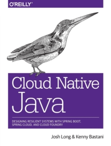 Cloud Native Java : Designing Resilient Systems with Spring Boot, Spring Cloud, and Cloud Foundry, Paperback / softback Book