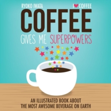 Coffee Gives Me Superpowers : An Illustrated Book about the Most Awesome Beverage on Earth, Hardback Book