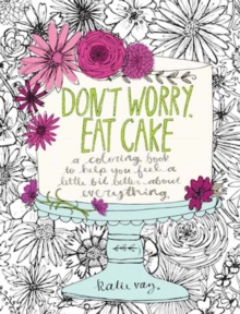 Don't Worry, Eat Cake : A Coloring Book to Help You Feel a Little Bit Better about Everything, Paperback Book