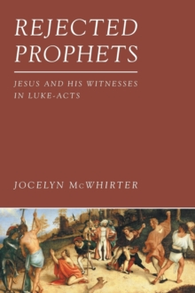 Rejected Prophets : Jesus and His Witnesses in Luke-Acts, Paperback / softback Book