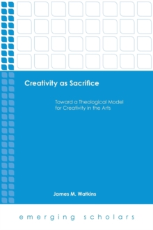 Creativity as Sacrifice : Toward a Theological Model for Creativity in the Arts, Paperback / softback Book