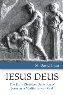 Iesus Deus : The Early Christian Depiction of Jesus as a Mediterranean God, Paperback / softback Book