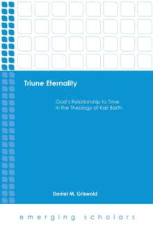 Triune Eternality : God's Relationship to Time in the Theology of Karl Barth, Paperback Book