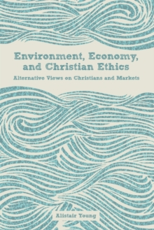 Environment, Economy, and Christian Ethics : Alternative Views of Christians and Markets, Paperback / softback Book